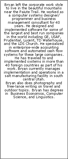 Text Box: Bryan left the corporate work style to live in the beautiful mountains near the Paiute Trail. He worked as a computer systems designer/programmer and business management consultant for 40 years. He designed and implemented software for some of the largest and best run companies in the world including GE, USAF, Prudential, Lucent, TD Waterhouse, and the LDS Church. He specialized in enterprise-wide accounting software and automated cash flow systems for these large companies. He has traveled to and implemented systems in more than 40 foreign countries as part of his work. Bryan currently manages  implementation and operations in a salt manufacturing facility in south central Utah. 